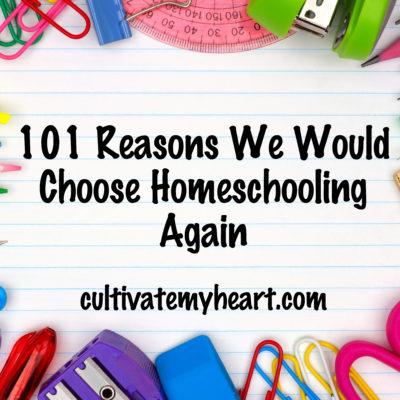 101 Reasons We Would Choose Homeschooling Again