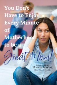 You Don't Have to Enjoy Every Minute of Motherhood to be a great mom